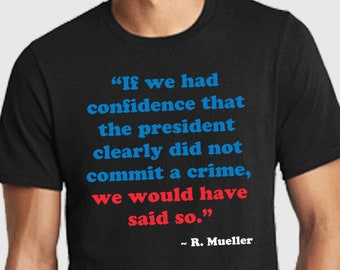 cc4921d3 Mueller Shirt. Mueller Time. Anti Trump Shirt. If we had confidence that  the president clearly did not commit a crime we would have said so.