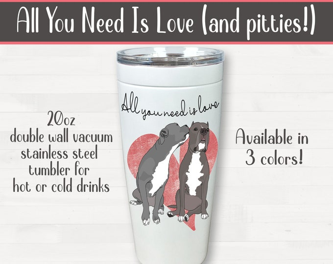 All You Need Is Love (and pitties!) 20oz Drink Tumbler Pit Bull Valentine Birthday Housewarming Wedding Pitbull Gift