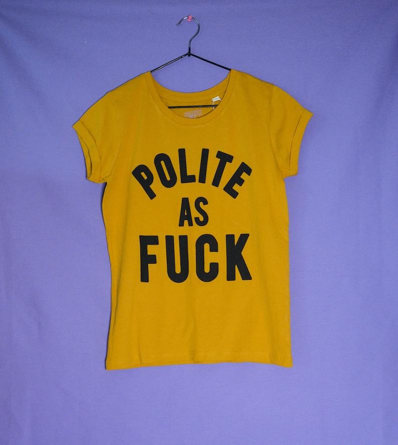 screen printed tshirt Polite As F*ck 100/% organic cotton