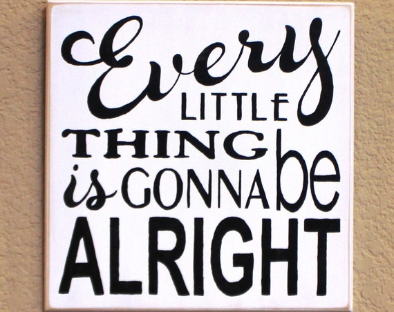 Every LITTLE Thing is gonna be ALRIGHT - 12 x 12 - Painted Wooden Sign - White with black lettering- Hand Painted