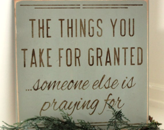The Things You Take for Granted...Someone Else is Praying For - 12x12 - Painted Wood Sign - 22.00 - Sage Green - Rustic sign - Thanksgiving