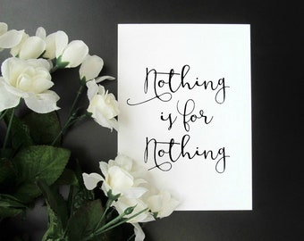 """Nothing Is for Nothing - Inspirational Encouragement Print -  5x7"""" or 8x10"""" Print"""