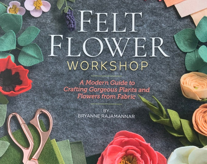 Felt Flower Workshop : A Modern Guide to Crafting Gorgeous Plants and Flowers from Fabric