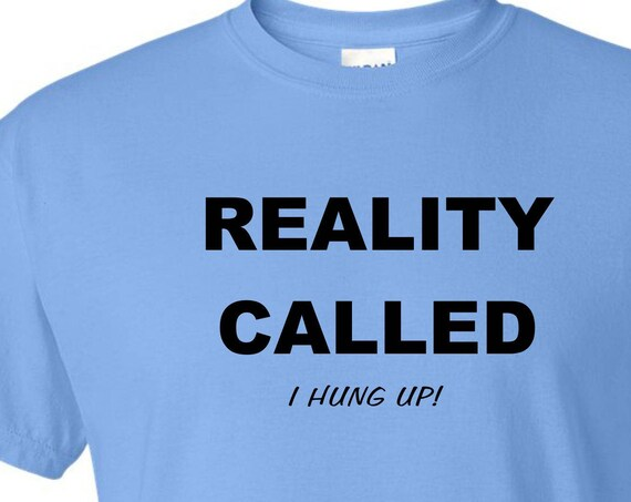Reality Called, I hung up! tee shirt, Funny tee shirt, Party shirt, Sarcastic shirt Birthday gift, shirt with saying ,graphic tee