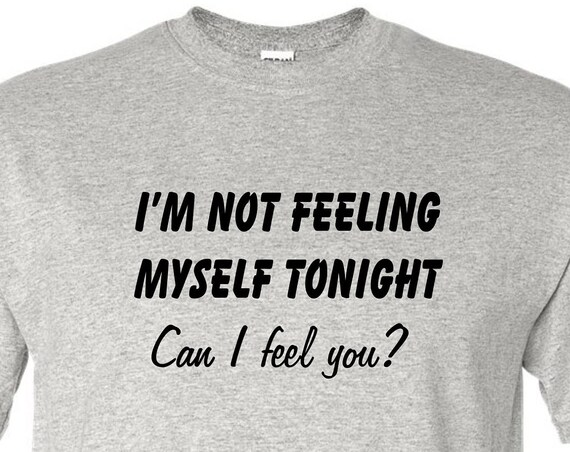 I'm not feeling myself tonight tee shirt, Funny tee shirt, Party shirt, Sarcastic shirt Birthday gift, shirt with saying ,graphic tee