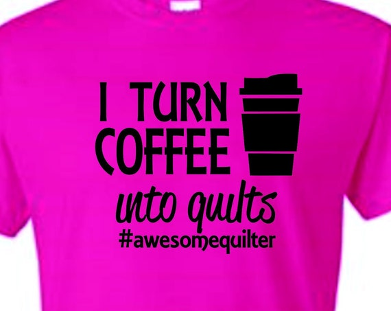 I turn Coffee into quilts, Quilter shirts, christmas, Mother's day shirt, Funny birthday shirt, LOL birthday shirt