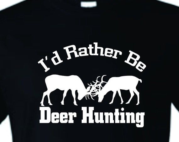 I'd rather be Deer Hunting shirt, Hunting T-shirt, father's day shirt, Mother's day shirt, Funny birthday shirt, LOL birthday shirt
