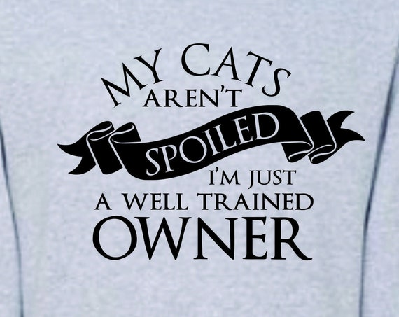 My Cats arn't Spoiled I'm just well trained Owner,  funny shirt, Lol shirt, funny gift men or women, cat lovers shirt
