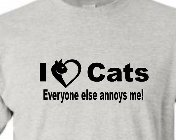 I Love Cats everyone else annoys me!, cat tee shirt, love cats, father's day shirt, Mother's day shirt,  birthday shirt, LOL birthday shirt