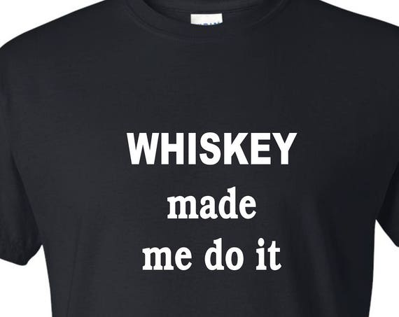 Whiskey made me do it tee shirt, Funny tee shirt, Party shirt, Sarcastic shirt Birthday gift, shirt with saying ,graphic tee