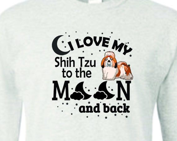 I Love My Shih Tzu to the moon and back, shih tzu clothing, father's day shirt, Mother's day shirt, Funny birthday shirt, LOL birthday shirt