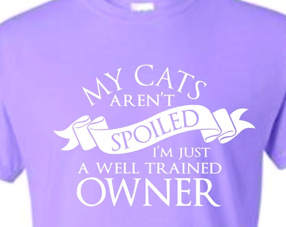 I LMy Cats Aren't Spoiled, cat lover shirt, funny shirt, LOL shirt, unisex shirt, statement shirt, popular t-shirt, hilarious t-shirt