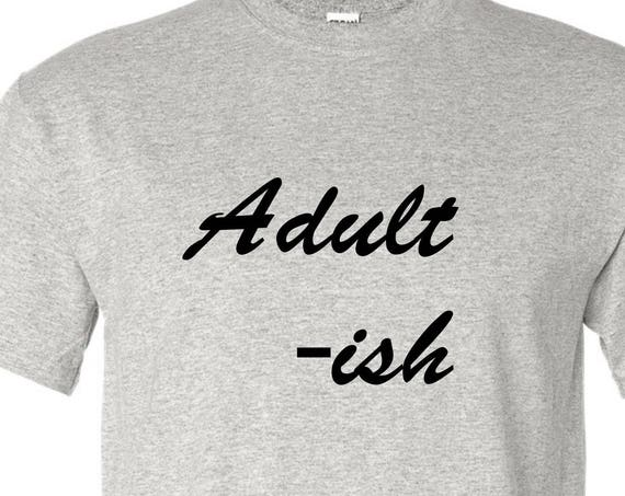 Adultish t shirt Men or woman , Gift for Fathers or mother day, Christmas gift for Dad or mom, Birthday dad or mom, shirt with saying,