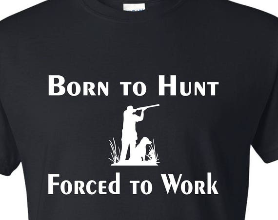 Born to Hunt, Forced to WorkT-SHIRT, Funny tee shirt, Party shirt, Sarcastic shirt Birthday gift, shirt with saying ,graphic tee