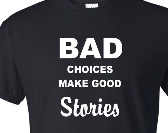 BAD choices make good stories t shirt, Funny tee shirt, Party shirt, Sarcastic shirt Birthday gift, shirt with saying ,graphic tee