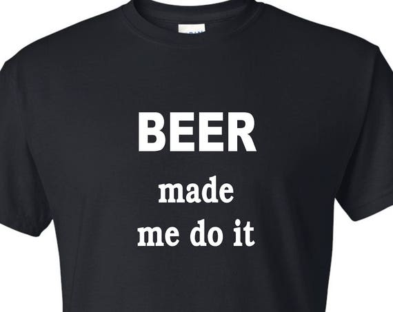 Beer made me do it tee shirt, Funny tee shirt, Party shirt, Sarcastic shirt Birthday gift, shirt with saying ,graphic tee
