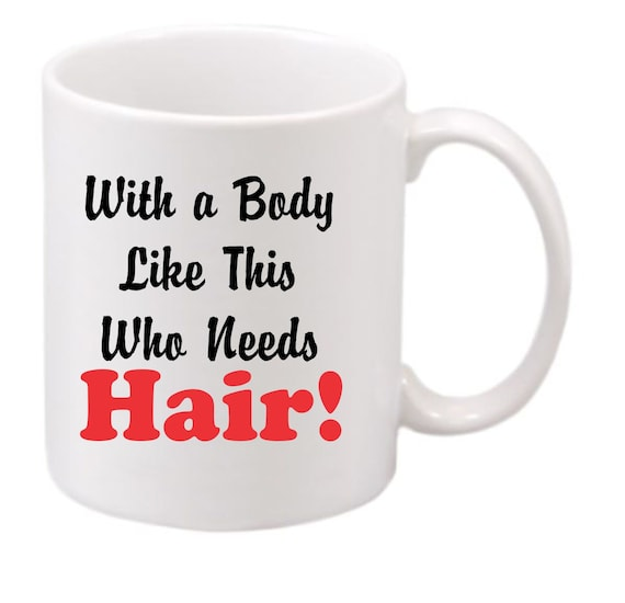With a Body Like This Who Needs Hair! coffee mug#194 funny coffee mug, witty coffee mug, Family coffee mug, cute mug,