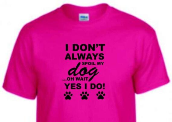 Spoil my dog shirt, dog lover shirt, special dog lady shirt, shirt for dog lover, birthday shirt, shirt for dog lady, dog lady,