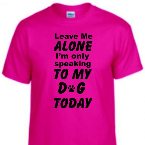 Leave me alone I'm only speaking to my Dog Today, funny unisex shirt, LOL shirt, dog mom shirt, gag gift shirt, adult funny shirt