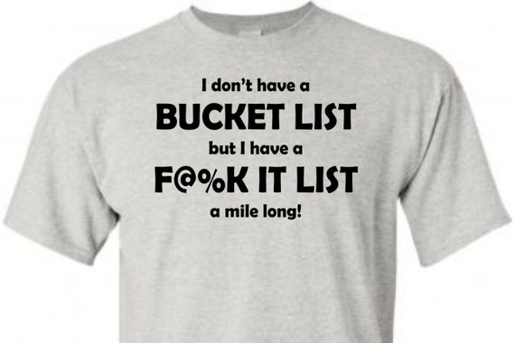 Bucket list tshirt, funny shirt, trending top, popular top, LOL shirts, gag gift, unisex shirt, funny shirt,