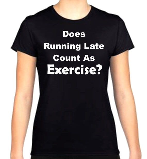 Exercise excuse shirt, funny shirt, LOL shirt, popular shirt, birthday gift shirt, ladies shirt, Running Late Shirt,  gag gift,