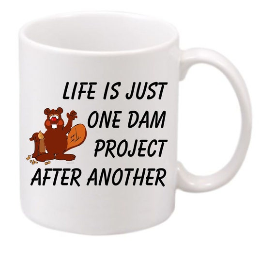 Beaver Cup #183, Life is Just one Dam project after Another coffee mug, funny coffee cup, witty coffee mug,