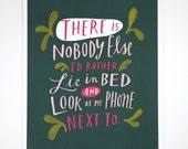 "There is Nobody Else I'd Rather Lie In Bed and Look At My Phone Next To 8""x10"" Quote Poster Hand-Lettered Typography by Emily McDowell"