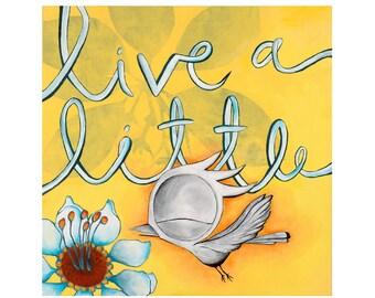 Live a Little - Dream Bird Art Print - 8x8, 12x12, 18x18