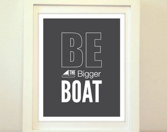 Be The Bigger Boat - Boat Art - Inspirational Print - Motivational Print - Encouragement - Typography