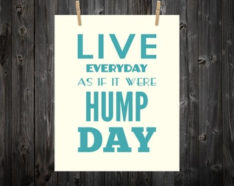 Live Everyday As If It Were Hump Day - Hump Day, Hump Day Art, Hump Day Print, Typography, Typography Print, Home Decor, Custom Color & Size
