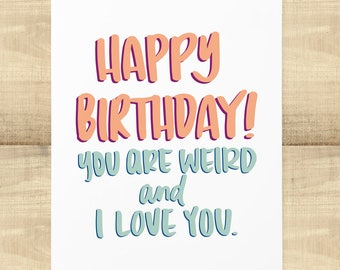 Happy Birthday You Are Weird and I Love You greeting card, BLANK INSIDE, envelope included