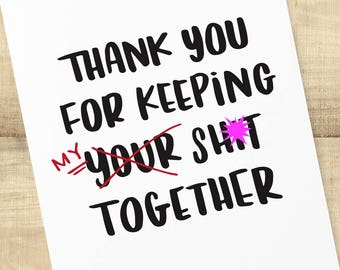 Thank You for Keeping MY Sh-t Together; thank you card for friends, envelope included; BLANK INSIDE