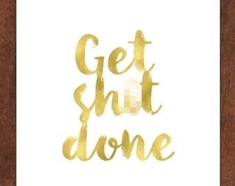 Get sh*t Done in Gold 5x7 inch wall print for work or home office, made with real foil