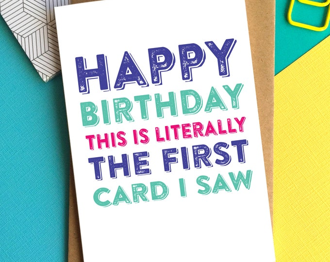 Happy Birthday This is Literally the First Card I saw Funny Typographic Contemporary Greeting Card