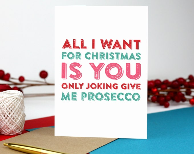 All I Want for Christmas Is You, Only joking give me Prosecco! Funny Christmas Joke Card DYPCH05