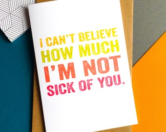 I can't believe how much I'm not sick of you funny valentines Anniversary contemporary typographic British Greetings Card