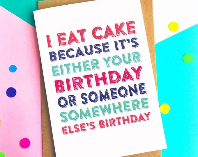 I Eat Cake Because It's Either Your Birthday Or Someone Somewhere Else's Birthday Funny celebration Card