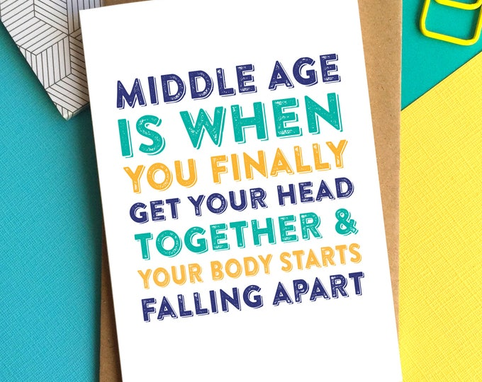 Middle Age is when You Finally Get Your Head Together and Your Body starts falling apart funny joke British humour greetings card