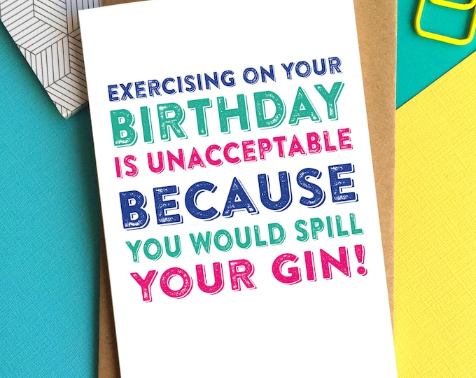 Happy Birthday Exercising On Your Birthday is Unacceptable Because You Would Spill Your Gin Funny Greeting Card