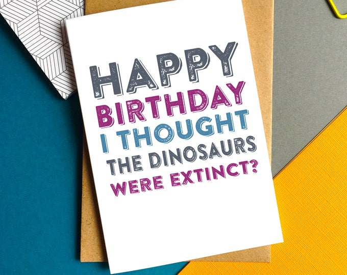 Happy Birthday I Thought Dinosaurs Were Extinct Funny Old Age Typographic Contemporary Greetings Card UK