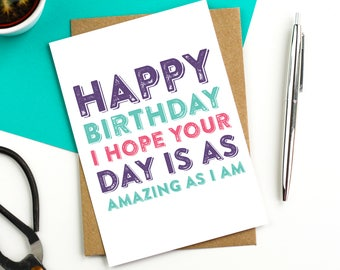 Happy Birthday I Hope Your Day is as Amazing as I am Funny Joke Celebration British Made Birthday Card