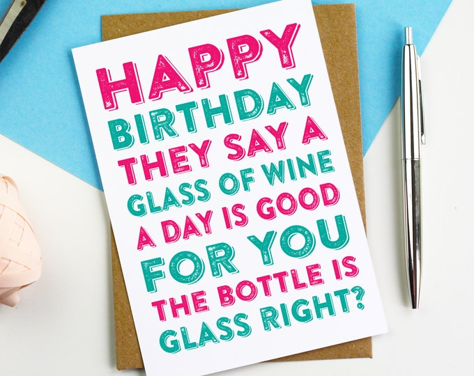Happy Birthday They Say a Glass of Wine a Day is Good For you, The Bottle Is Glass Right? Cheeky adult Birthday Card