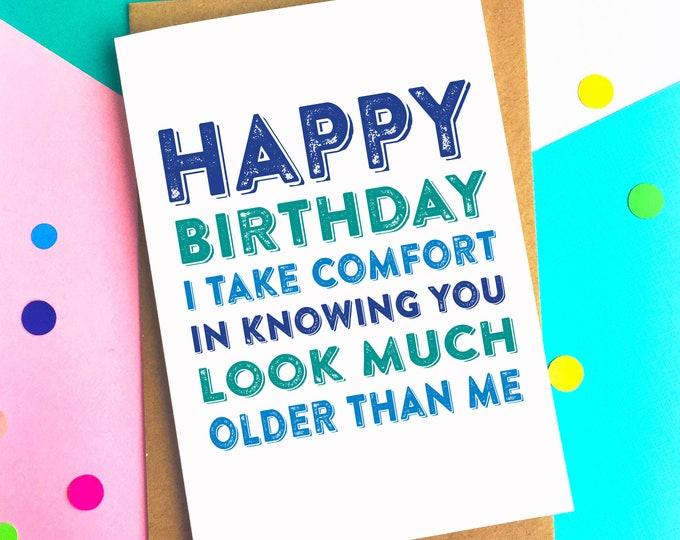 Happy Birthday I Take Comfort In Knowing You Look Much Older Than Me Funny Birthday Celebration Card