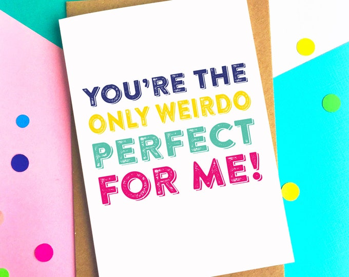You're the only Weirdo Perfect for Me Funny Joke Valentines Anniversary Love Typographic Inspired Greetings Card UK DYPL015