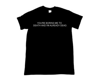 You're Boring Me To Death And I'm Already Dead Graphic Print Unisex Tee Shirt