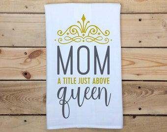 Mother's Day Tea Towel, Mom A Title Just Above Queen, Flour Sack Towel, Gift for Mom, Tea Towel, Mother's Day Gift, Kitchen Towel