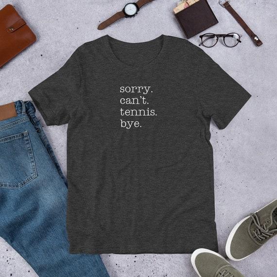 Sorry Can't Tennis Bye Tennis Shirt Bella Canvas Short-Sleeve Unisex T-Shirt