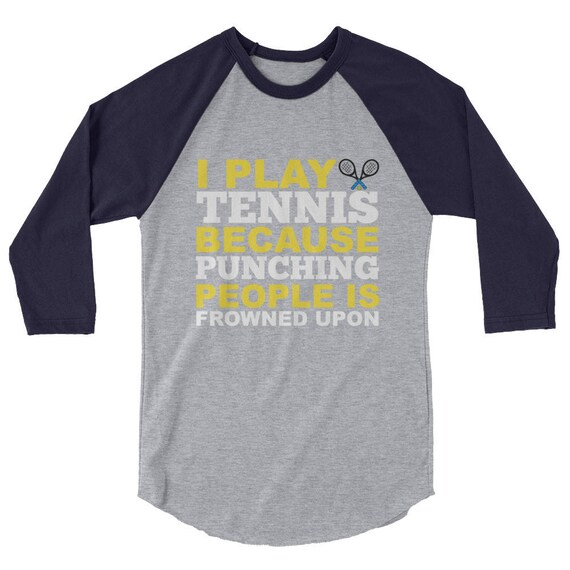 Tennis Gift Unisex 3/4 sleeve raglan shirt Funny Tshirt I Play Tennis Because Punching People is Frowned Upon