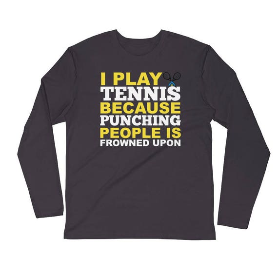 Tennis Gift I Play Tennis Because Punching People Is Frowned Upon Long Sleeve Fitted Crew Unisex