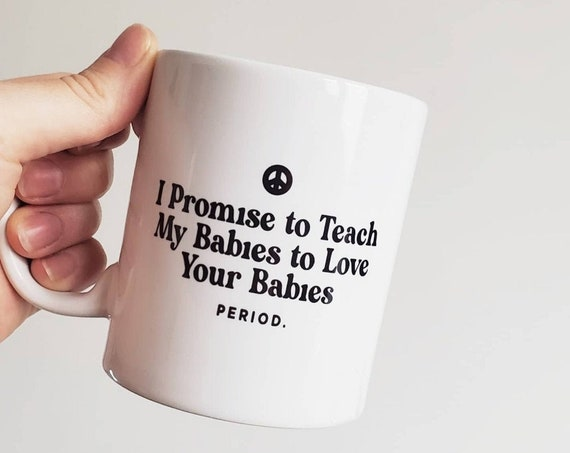 "Handmade ""I Promise to Teach My Babies to Love Your Babies"" Coffee Cup - Handmade Custom Coffee Mug"